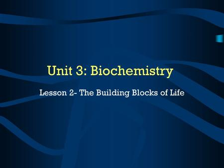 Unit 3: Biochemistry Lesson 2- The Building Blocks of Life.