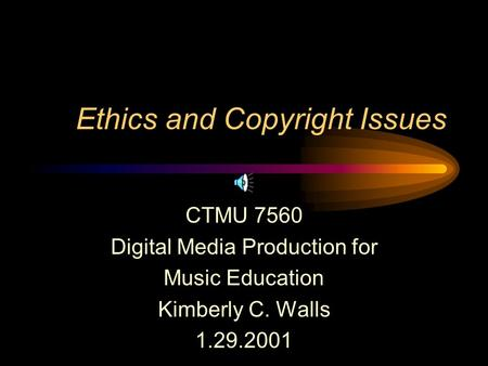 Ethics and Copyright Issues CTMU 7560 Digital Media Production for Music Education Kimberly C. Walls 1.29.2001.