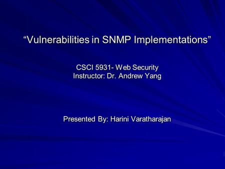 """ Vulnerabilities in SNMP Implementations "" CSCI 5931- Web Security Instructor: Dr. Andrew Yang Presented By: Harini Varatharajan."