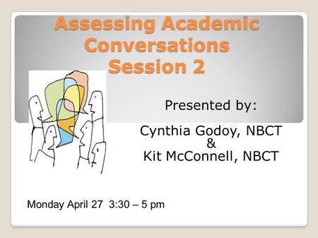 Assessing Academic Conversations Session 2 Presented by: Cynthia Godoy, NBCT & Kit McConnell, NBCT Monday April 27 3:30 – 5 pm.