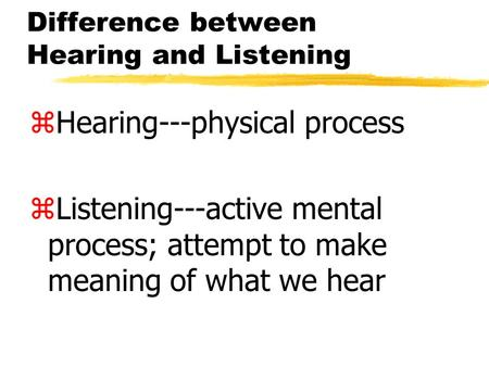Difference between Hearing and Listening zHearing---physical process zListening---active mental process; attempt to make meaning of what we hear.