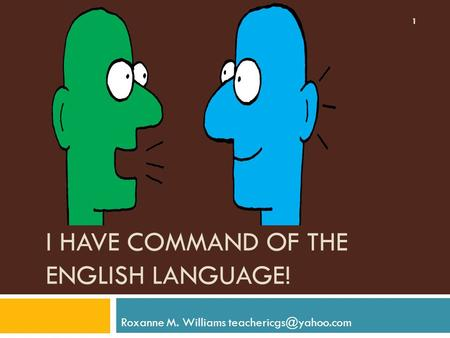 I HAVE COMMAND OF THE ENGLISH LANGUAGE! Roxanne M. Williams 1.