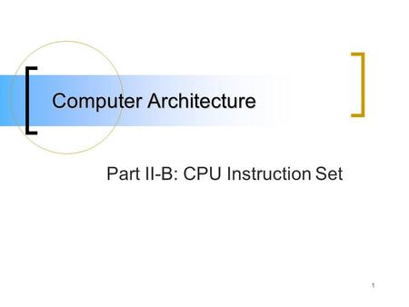 1 Computer Architecture Part II-B: CPU Instruction Set.