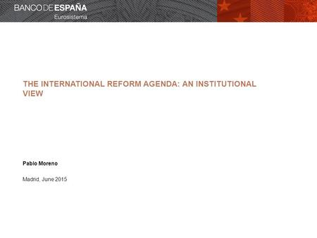 THE INTERNATIONAL REFORM AGENDA: AN INSTITUTIONAL VIEW Pablo Moreno Madrid, June 2015.