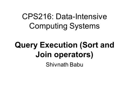 CPS216: Data-Intensive Computing Systems Query Execution (Sort and Join operators) Shivnath Babu.