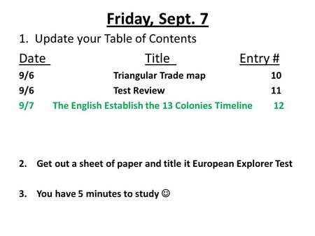 Friday, Sept. 7 1. Update your Table of Contents DateTitleEntry # 9/6Triangular Trade map10 9/6Test Review11 9/7 The English Establish the 13 Colonies.