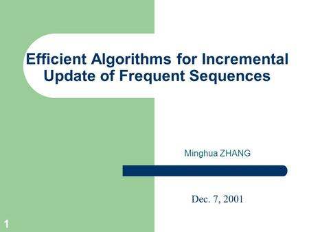 1 Efficient Algorithms for Incremental Update of Frequent Sequences Minghua ZHANG Dec. 7, 2001.