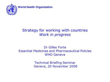 Strategy for working with countries Work in progress Dr Gilles Forte Essential Medicines and Pharmaceutical Policies WHO Geneva Technical Briefing Seminar.