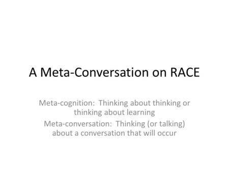 A Meta-Conversation on RACE Meta-cognition: Thinking about thinking or thinking about learning Meta-conversation: Thinking (or talking) about a conversation.