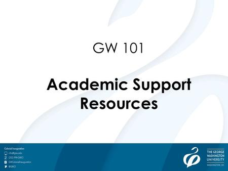GW 101 Academic Support Resources. Academic Success: The Do's & Don'ts of Your 1 st Semester at GW Tracy Arwari, Ph.D., Ed.D. Student Success Division.