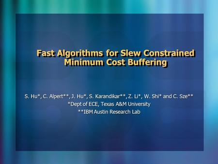 Fast Algorithms for Slew Constrained Minimum Cost Buffering S. Hu*, C. Alpert**, J. Hu*, S. Karandikar**, Z. Li*, W. Shi* and C. Sze** *Dept of ECE, Texas.