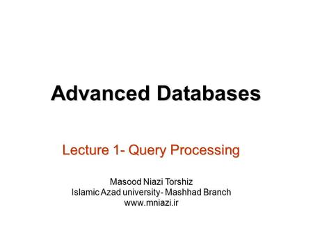 Lecture 1- Query Processing Advanced Databases Masood Niazi Torshiz Islamic Azad university- Mashhad Branch www.mniazi.ir.