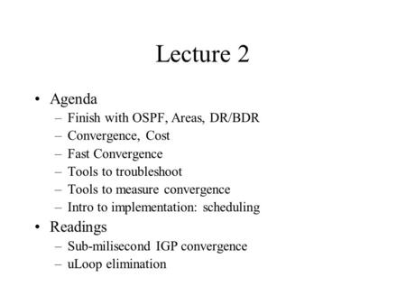 Lecture 2 Agenda –Finish with OSPF, Areas, DR/BDR –Convergence, Cost –Fast Convergence –Tools to troubleshoot –Tools to measure convergence –Intro to implementation: