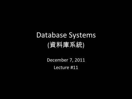 1 Database Systems ( 資料庫系統 ) December 7, 2011 Lecture #11.