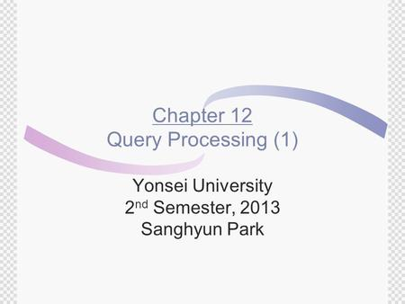 Chapter 12 Query Processing (1) Yonsei University 2 nd Semester, 2013 Sanghyun Park.