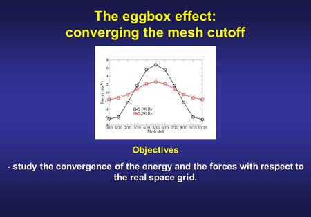 The eggbox effect: converging the mesh cutoff Objectives - study the convergence of the energy and the forces with respect to the real space grid.