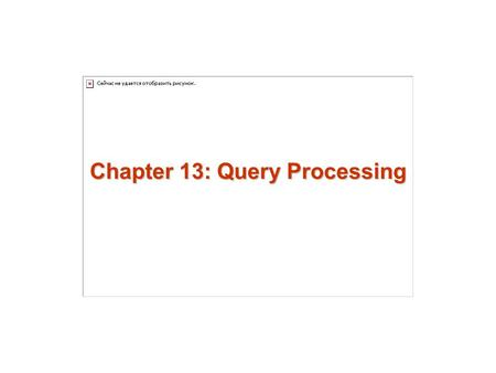 Chapter 13: Query Processing. 13.2 Chapter 13: Query Processing Overview Measures of Query Cost Selection Operation Sorting Join Operation Other Operations.