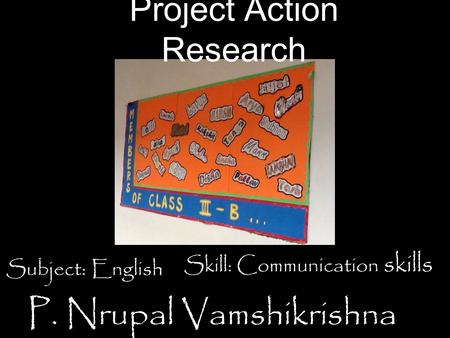Project Action Research P. Nrupal Vamshikrishna Subject: English Skill: Communication skills.