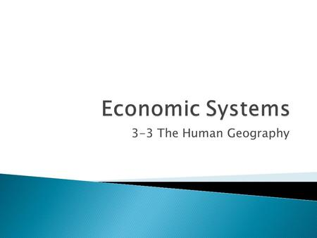 3-3 The Human Geography. Economya system in which people make, exchange, and use things that have value Producersowners and workers Consumerspeople who.