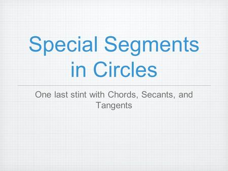 Special Segments in Circles One last stint with Chords, Secants, and Tangents.