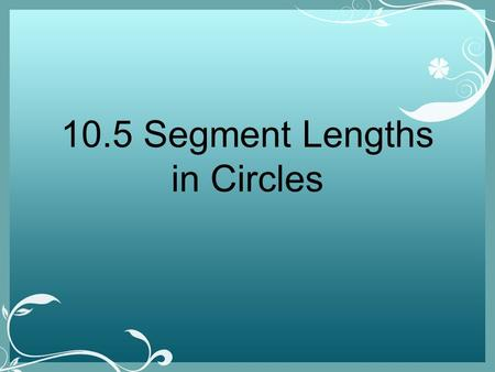10.5 Segment Lengths in Circles. Theorem When chords intersect, the chords break into segments that are equal when multiplied.