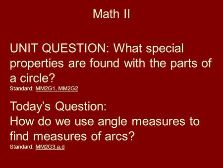 Math II UNIT QUESTION: What special properties are found with the parts of a circle? Standard: MM2G1, MM2G2 Today's Question: How do we use angle measures.