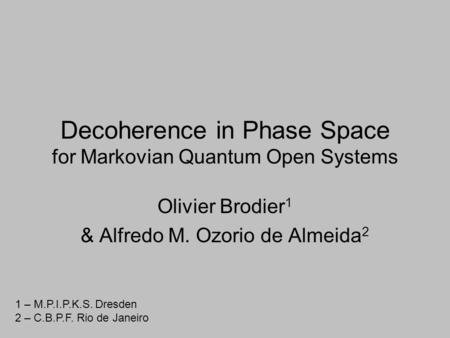Decoherence in Phase Space for Markovian Quantum Open Systems Olivier Brodier 1 & Alfredo M. Ozorio de Almeida 2 1 – M.P.I.P.K.S. Dresden 2 – C.B.P.F.