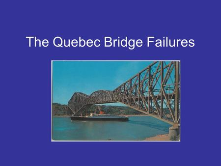 The Quebec Bridge Failures. Design considerations History: What happened? The day of the collapse Factors contributing to the failure Conclusion The Iron.
