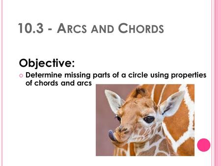 10.3 - A RCS AND C HORDS Objective: Determine missing parts of a circle using properties of chords and arcs.