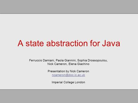 A state abstraction for Java Ferruccio Damiani, Paola Giannini, Sophia Drossopoulou, Nick Cameron, Elena Giachino Presentation by Nick Cameron
