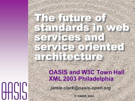 © OASIS 2003 The future of standards in web services and service oriented architecture OASIS and W3C Town Hall XML 2003 Philadelphia.