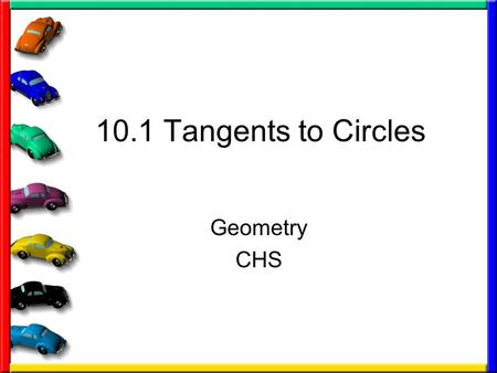 10.1 Tangents to Circles Geometry CHS. Some definitions you need Circle – set of all points in a plane that are equidistant from a given point called.