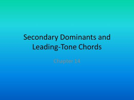Secondary Dominants and Leading-Tone Chords