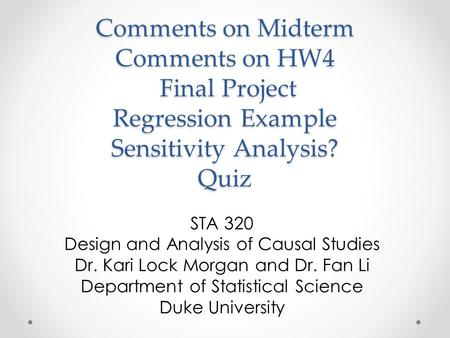Comments on Midterm Comments on HW4 Final Project Regression Example Sensitivity Analysis? Quiz STA 320 Design and Analysis of Causal Studies Dr. Kari.