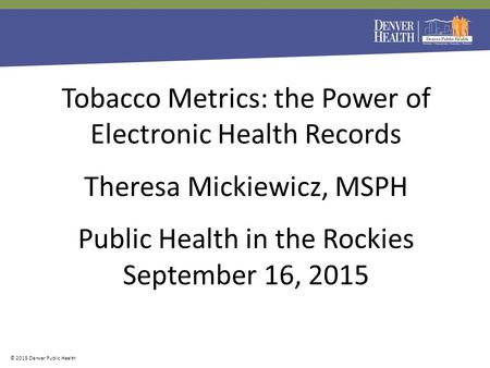 More information © 2015 Denver Public Health Tobacco Metrics: the Power of Electronic Health Records Theresa Mickiewicz, MSPH Public Health in the Rockies.