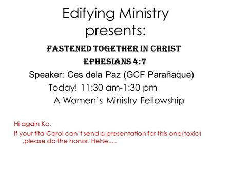 Edifying Ministry presents: Fastened Together in Christ Ephesians 4:7 Speaker: Ces dela Paz (GCF Parañaque) Today! 11:30 am-1:30 pm A Women's Ministry.