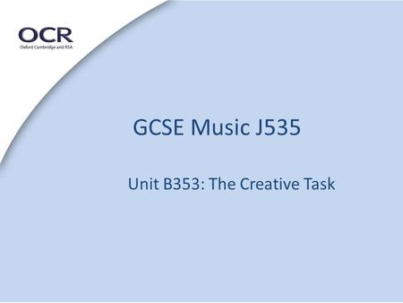 GCSE Music J535 Unit B353: The Creative Task. 20% of the Examination. 45 minutes to complete – recording takes place within the allotted time. Submitted.