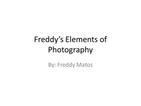 Freddy's Elements of Photography By: Freddy Matos.