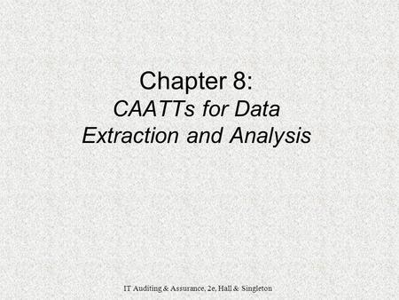 IT Auditing & Assurance, 2e, Hall & Singleton Chapter 8: CAATTs for Data Extraction and Analysis IT Auditing & Assurance, 2e, Hall & Singleton.