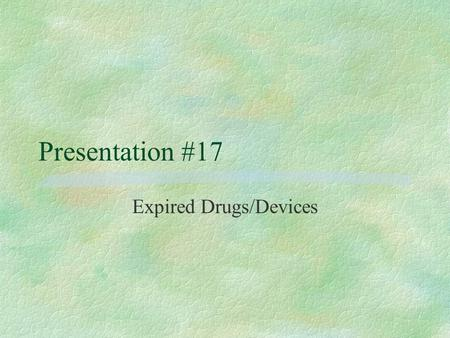 Presentation #17 Expired Drugs/Devices Verification of the Drug to be Discarded §Compare expiration dates listed in the Drug Inventory Log with actual.