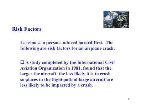 1 Risk Factors Let choose a person-induced hazard first. The following are risk factors for an airplane crash:  A study completed by the International.