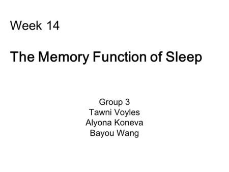 Week 14 The Memory Function of Sleep Group 3 Tawni Voyles Alyona Koneva Bayou Wang.