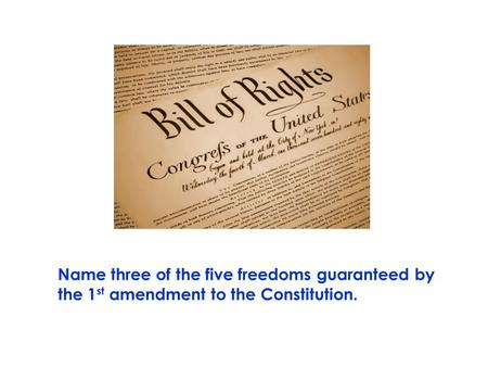 Name three of the five freedoms guaranteed by the 1 st amendment to the Constitution.