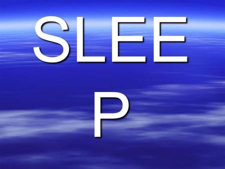 SLEE P. SLEEP  1/3 of our lives are spent sleeping.  Many cultures have been fascinated with sleep and dreams. Many believe the universal truths are.