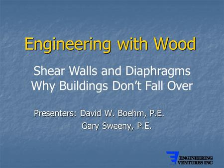 Engineering with Wood Presenters: David W. Boehm, P.E. Gary Sweeny, P.E. Gary Sweeny, P.E. Shear Walls and Diaphragms Why Buildings Don't Fall Over.