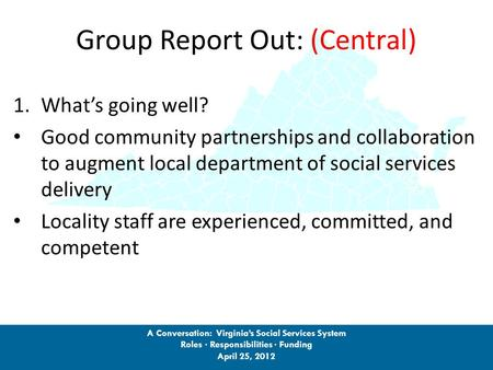 Group Report Out: (Central) 1.What's going well? Good community partnerships and collaboration to augment local department of social services delivery.