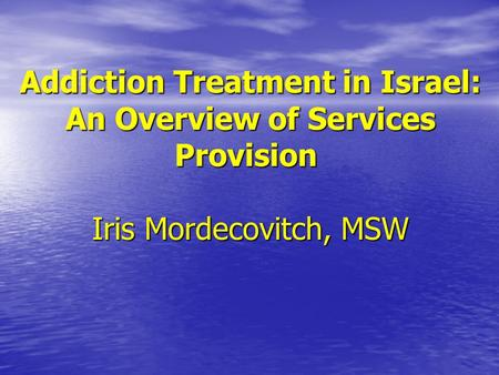 Addiction Treatment in Israel: An Overview of Services Provision Iris Mordecovitch, MSW.