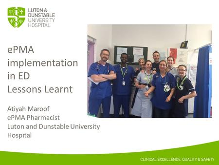 EPMA implementation in ED Lessons Learnt Atiyah Maroof ePMA Pharmacist Luton and Dunstable University Hospital.
