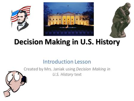 Decision Making in U.S. History Introduction Lesson Created by Mrs. Janiak using Decision Making in U.S. History text.