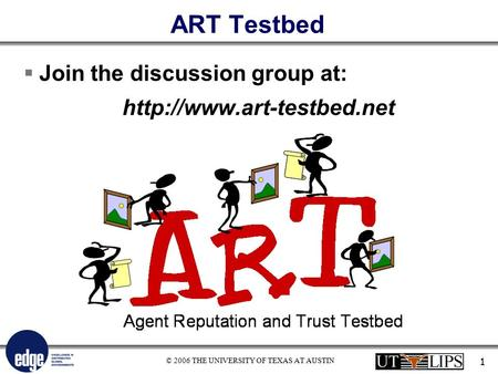 © 2006 THE UNIVERSITY OF TEXAS AT AUSTIN 1 ART Testbed  Join the discussion group at: